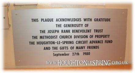 THIS PLAQUE ACKNOWLEDGES WITH GRATITUDE THE GENEROSITY OF THE JOSEPH RANK BENEVOLENT TRUST THE METHODIST CHURCH DIVISION OF PROPERTY THE HOUGHTON-LE-SPRING CIRCUIT ADVANCE FUND  AND THE GIFTS OF MANY FRIENDS.  SEPTEMBER 27TH 1980.
